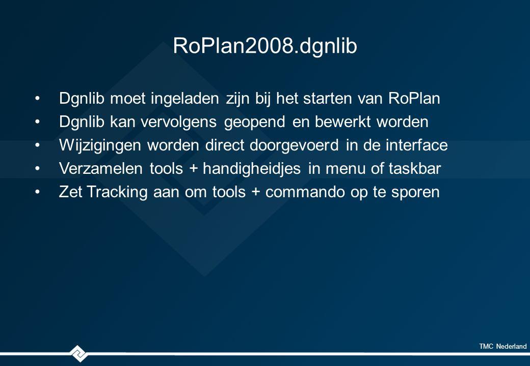 TMC Nederland RoPlan2008.dgnlib Dgnlib moet ingeladen zijn bij het starten van RoPlan Dgnlib kan vervolgens geopend en bewerkt worden Wijzigingen worden direct doorgevoerd in de interface Verzamelen tools + handigheidjes in menu of taskbar Zet Tracking aan om tools + commando op te sporen