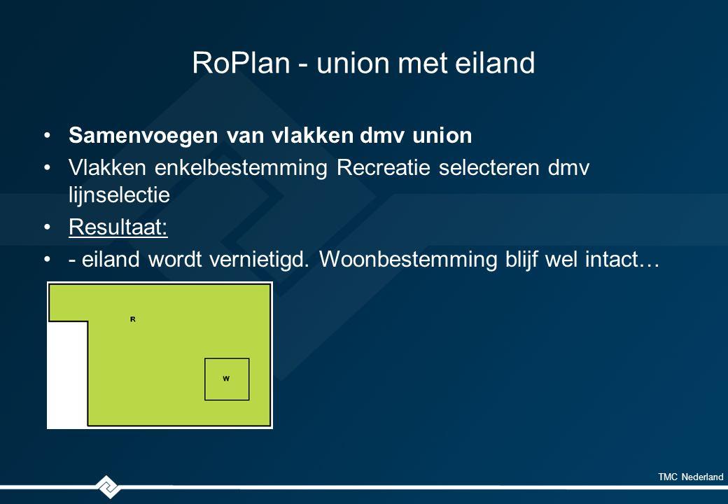 TMC Nederland RoPlan - union met eiland Samenvoegen van vlakken dmv union Vlakken enkelbestemming Recreatie selecteren dmv lijnselectie Resultaat: - eiland wordt vernietigd.