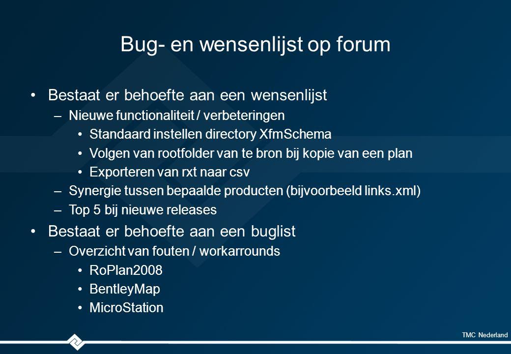 TMC Nederland Bug- en wensenlijst op forum Bestaat er behoefte aan een wensenlijst –Nieuwe functionaliteit / verbeteringen Standaard instellen directory XfmSchema Volgen van rootfolder van te bron bij kopie van een plan Exporteren van rxt naar csv –Synergie tussen bepaalde producten (bijvoorbeeld links.xml) –Top 5 bij nieuwe releases Bestaat er behoefte aan een buglist –Overzicht van fouten / workarrounds RoPlan2008 BentleyMap MicroStation