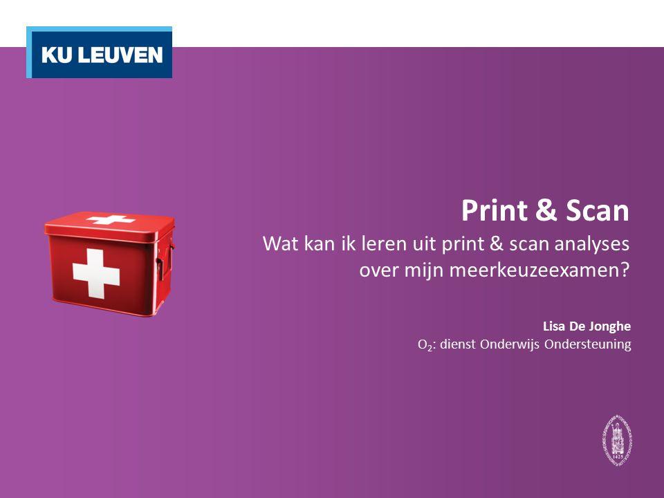 Print & Scan Wat kan ik leren uit print & scan analyses over mijn meerkeuzeexamen? Lisa De Jonghe O 2 : dienst Onderwijs Ondersteuning