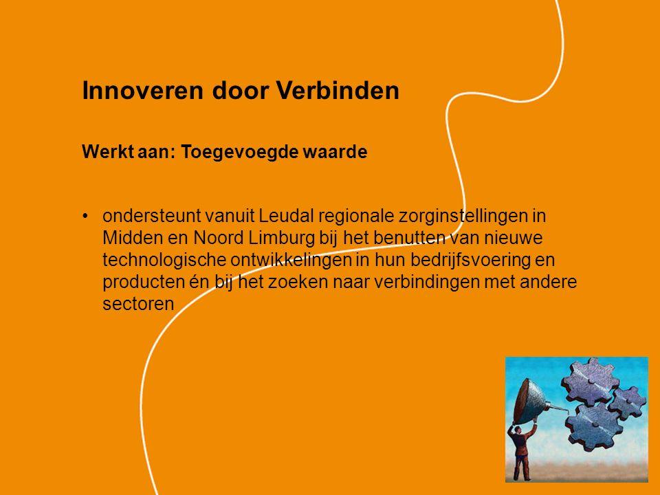 Innoveren door Verbinden Werkt aan: Toegevoegde waarde ondersteunt vanuit Leudal regionale zorginstellingen in Midden en Noord Limburg bij het benutten van nieuwe technologische ontwikkelingen in hun bedrijfsvoering en producten én bij het zoeken naar verbindingen met andere sectoren