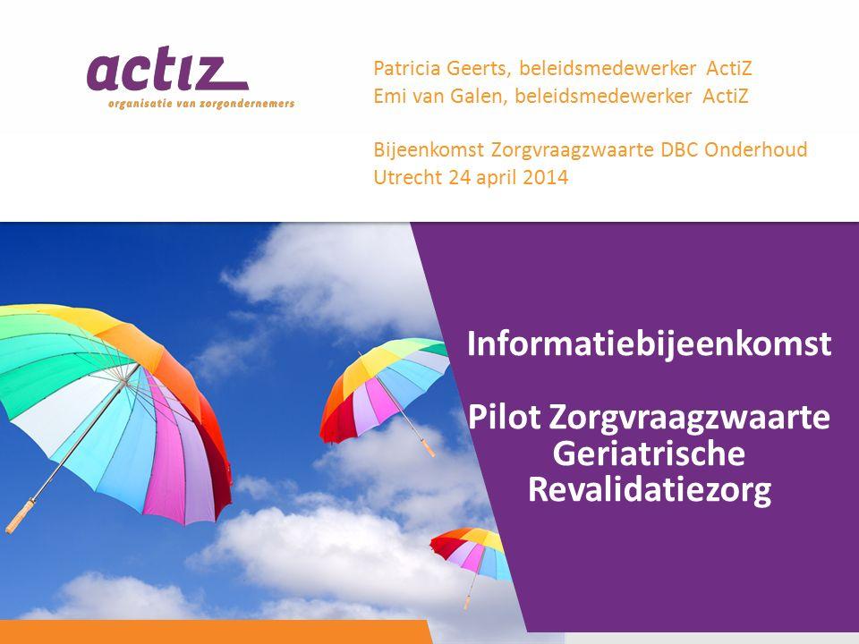 Informatiebijeenkomst Pilot Zorgvraagzwaarte Geriatrische Revalidatiezorg Patricia Geerts, beleidsmedewerker ActiZ Emi van Galen, beleidsmedewerker ActiZ Bijeenkomst Zorgvraagzwaarte DBC Onderhoud Utrecht 24 april 2014