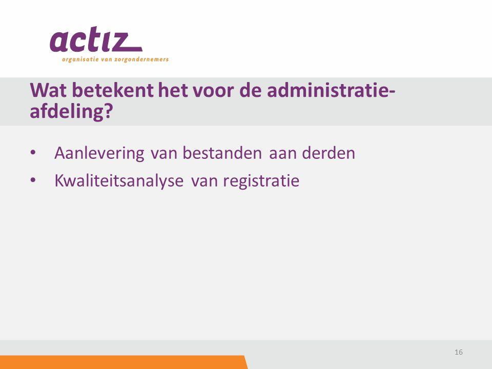 Aanlevering van bestanden aan derden Kwaliteitsanalyse van registratie 16 Wat betekent het voor de administratie- afdeling