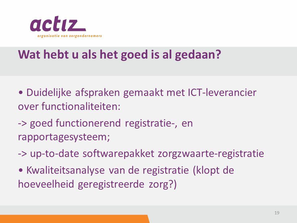 Duidelijke afspraken gemaakt met ICT-leverancier over functionaliteiten: -> goed functionerend registratie-, en rapportagesysteem; -> up-to-date softwarepakket zorgzwaarte-registratie Kwaliteitsanalyse van de registratie (klopt de hoeveelheid geregistreerde zorg ) 19 Wat hebt u als het goed is al gedaan