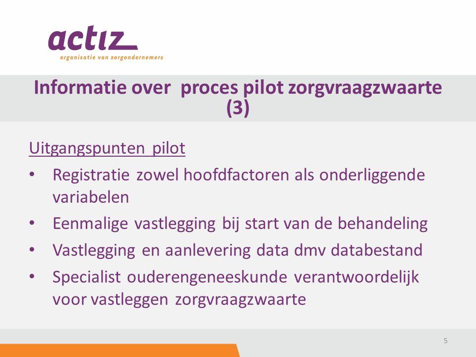 Uitgangspunten pilot Registratie zowel hoofdfactoren als onderliggende variabelen Eenmalige vastlegging bij start van de behandeling Vastlegging en aanlevering data dmv databestand Specialist ouderengeneeskunde verantwoordelijk voor vastleggen zorgvraagzwaarte 5 Informatie over proces pilot zorgvraagzwaarte (3)