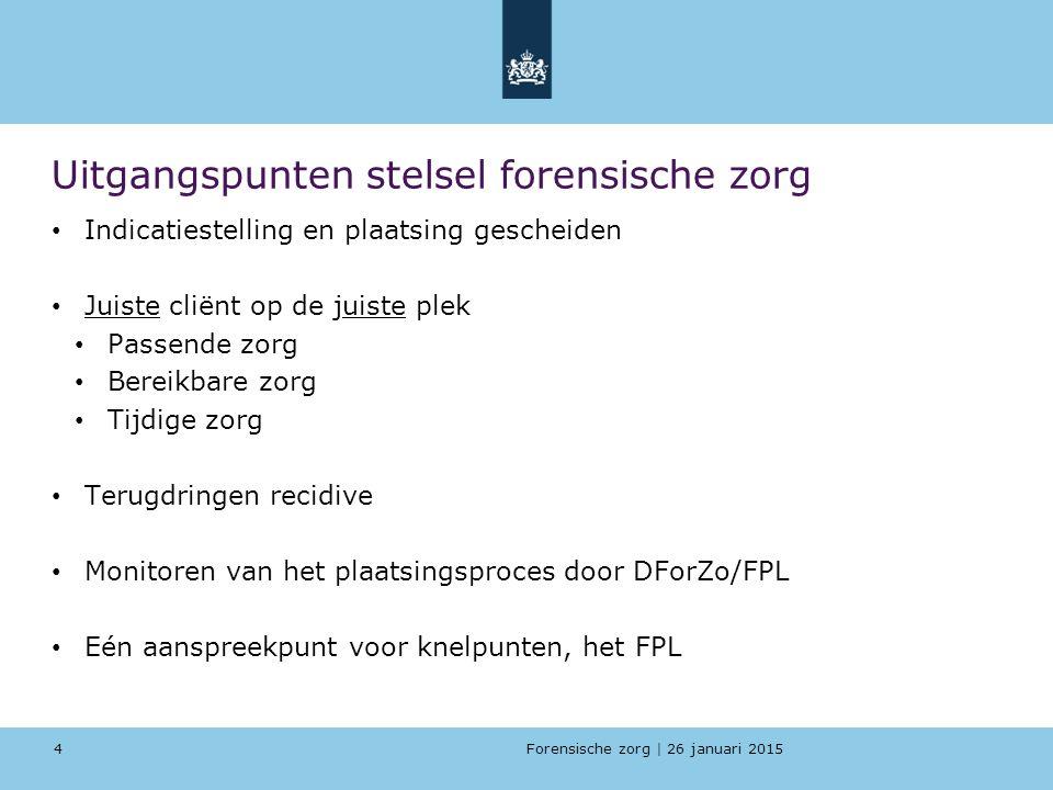 Forensische zorg | 26 januari 2015 Uitgangspunten stelsel forensische zorg Indicatiestelling en plaatsing gescheiden Juiste cliënt op de juiste plek Passende zorg Bereikbare zorg Tijdige zorg Terugdringen recidive Monitoren van het plaatsingsproces door DForZo/FPL Eén aanspreekpunt voor knelpunten, het FPL 4