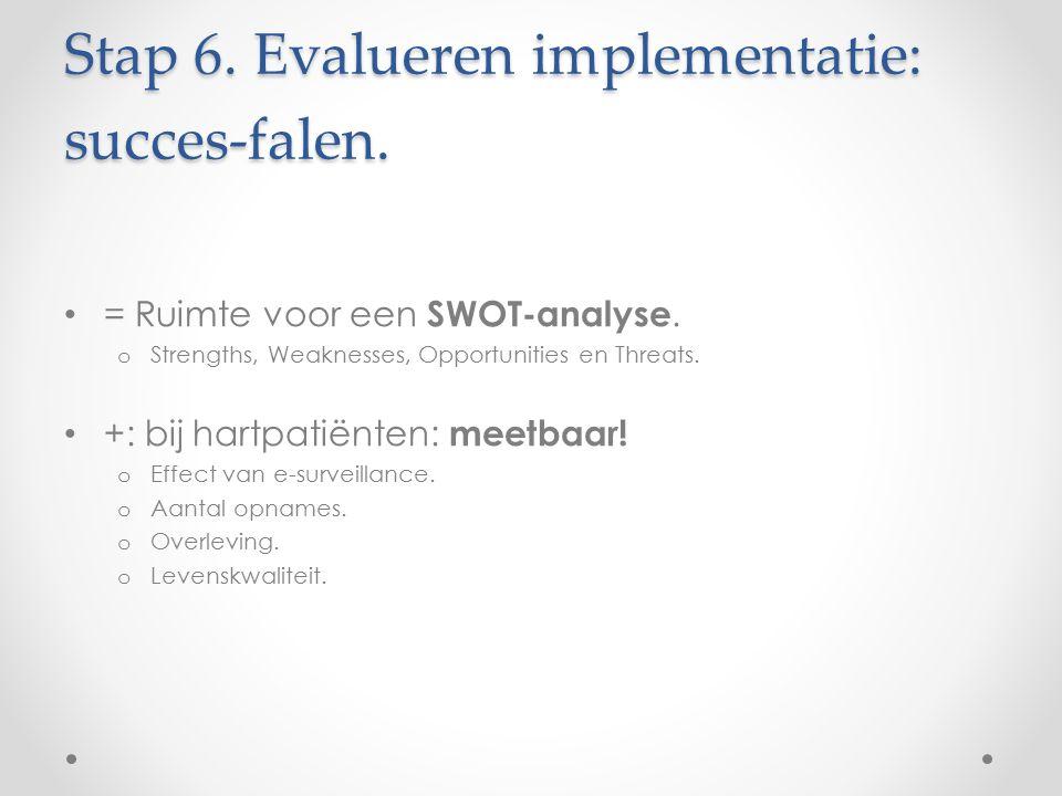 Stap 6. Evalueren implementatie: succes-falen. = Ruimte voor een SWOT-analyse. o Strengths, Weaknesses, Opportunities en Threats. +: bij hartpatiënten