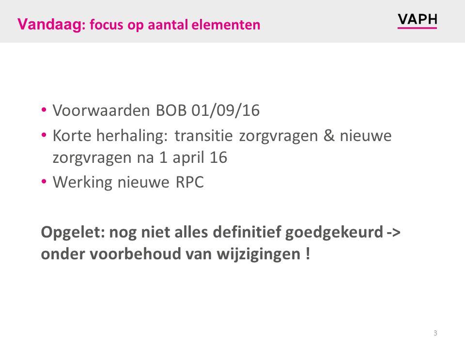 Vandaag : focus op aantal elementen Voorwaarden BOB 01/09/16 Korte herhaling: transitie zorgvragen & nieuwe zorgvragen na 1 april 16 Werking nieuwe RPC Opgelet: nog niet alles definitief goedgekeurd -> onder voorbehoud van wijzigingen .