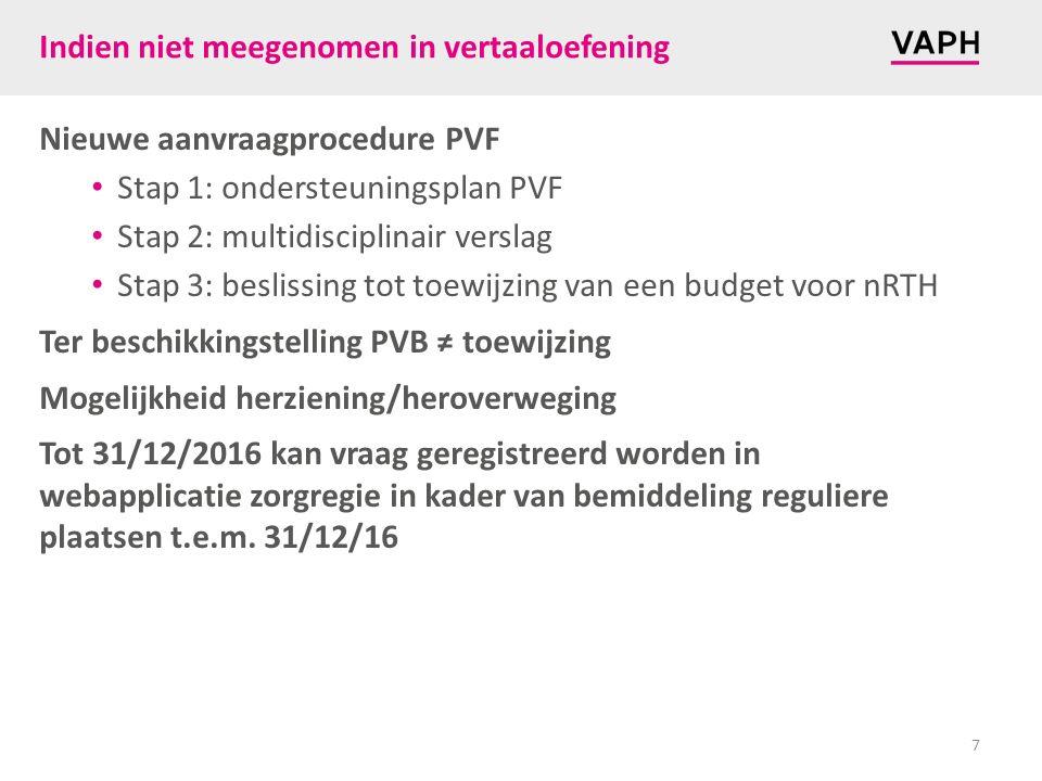 Indien niet meegenomen in vertaaloefening Nieuwe aanvraagprocedure PVF Stap 1: ondersteuningsplan PVF Stap 2: multidisciplinair verslag Stap 3: beslissing tot toewijzing van een budget voor nRTH Ter beschikkingstelling PVB ≠ toewijzing Mogelijkheid herziening/heroverweging Tot 31/12/2016 kan vraag geregistreerd worden in webapplicatie zorgregie in kader van bemiddeling reguliere plaatsen t.e.m.