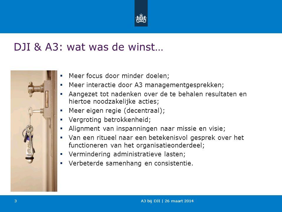A3 bij DJI | 26 maart 2014 3 DJI & A3: wat was de winst…  Meer focus door minder doelen;  Meer interactie door A3 managementgesprekken;  Aangezet t