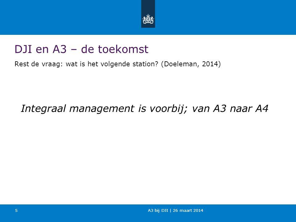 A3 bij DJI | 26 maart 2014 DJI en A3 – de toekomst Rest de vraag: wat is het volgende station? (Doeleman, 2014) Integraal management is voorbij; van A