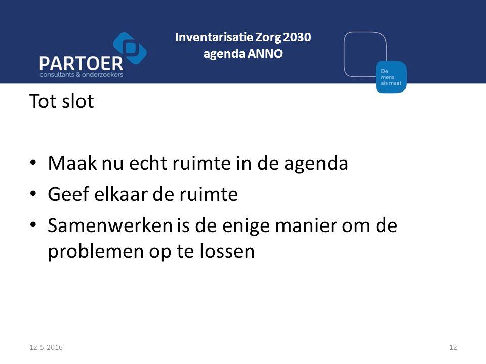 Inventarisatie Zorg 2030 agenda ANNO Tot slot Maak nu echt ruimte in de agenda Geef elkaar de ruimte Samenwerken is de enige manier om de problemen op