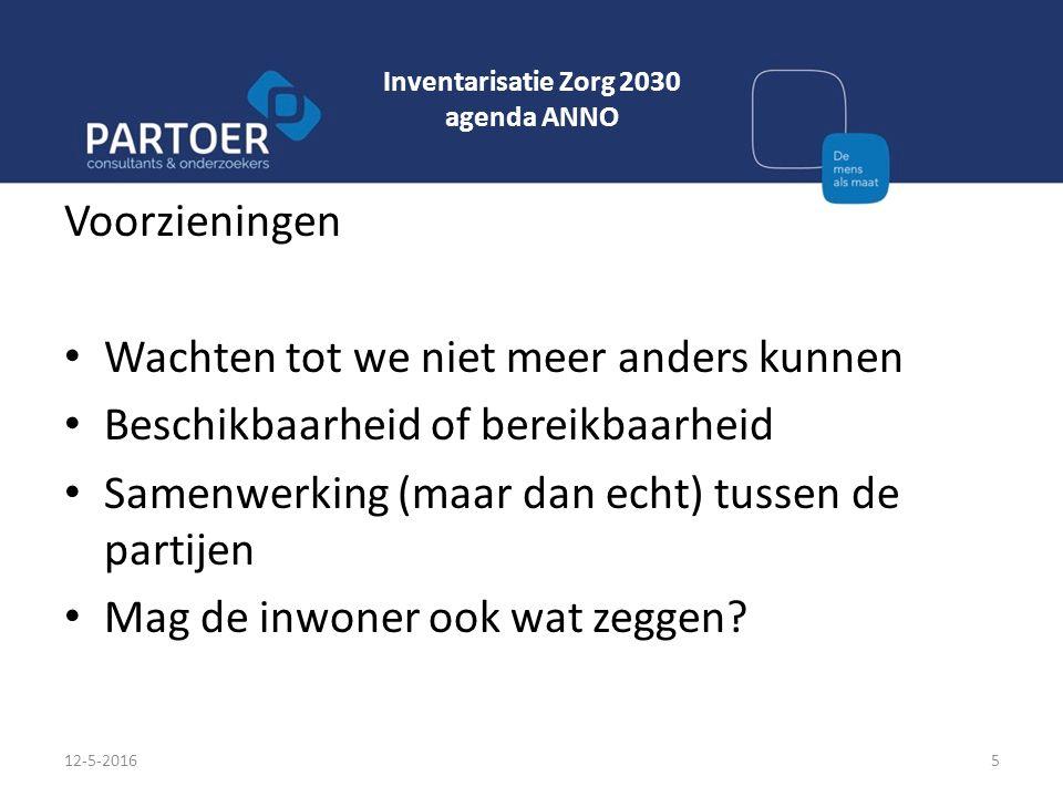 Inventarisatie Zorg 2030 agenda ANNO Voorzieningen Wachten tot we niet meer anders kunnen Beschikbaarheid of bereikbaarheid Samenwerking (maar dan ech