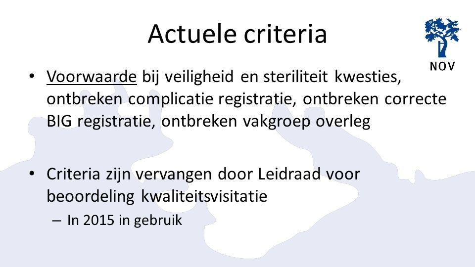 Actuele criteria Voorwaarde bij veiligheid en steriliteit kwesties, ontbreken complicatie registratie, ontbreken correcte BIG registratie, ontbreken vakgroep overleg Criteria zijn vervangen door Leidraad voor beoordeling kwaliteitsvisitatie – In 2015 in gebruik