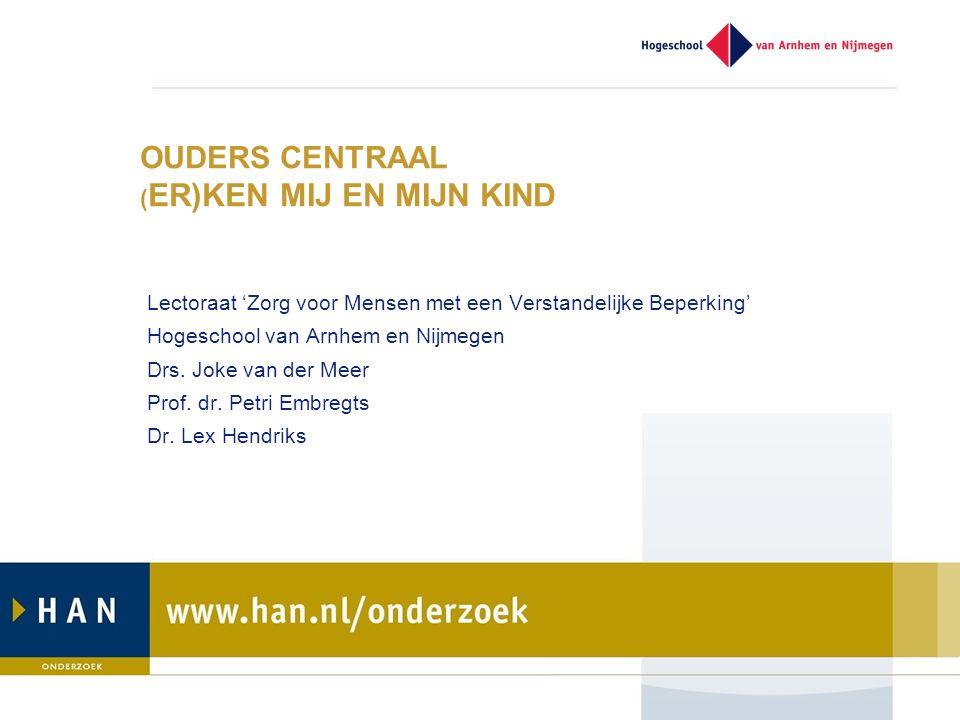 OUDERS CENTRAAL ( ER)KEN MIJ EN MIJN KIND Lectoraat 'Zorg voor Mensen met een Verstandelijke Beperking' Hogeschool van Arnhem en Nijmegen Drs.