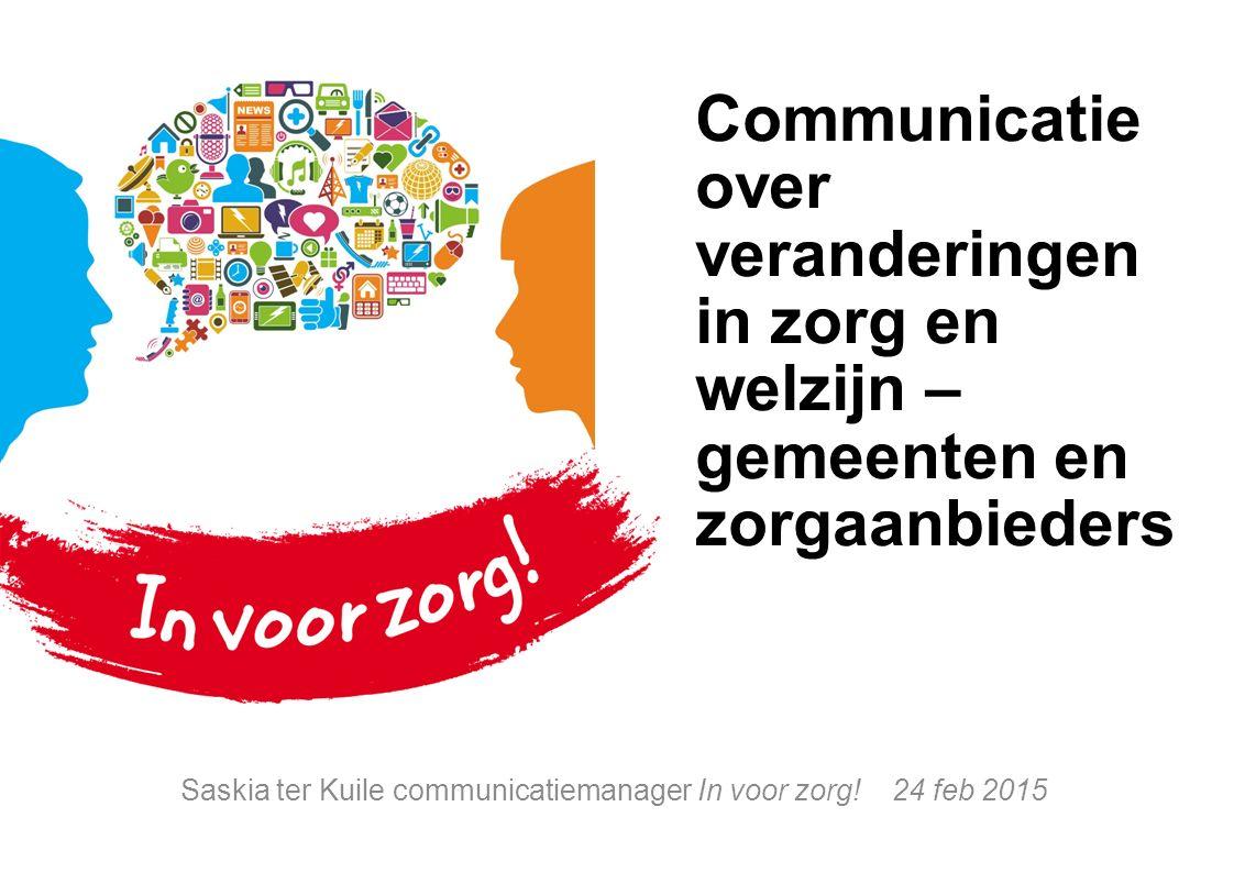 Communicatie over veranderingen in zorg en welzijn – gemeenten en zorgaanbieders Saskia ter Kuile communicatiemanager In voor zorg.