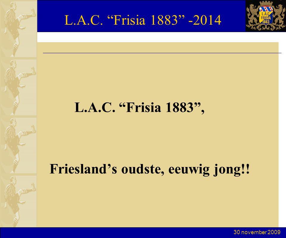 30 november 2009 L.A.C. Frisia 1883 -2014 L.A.C. Frisia 1883 , Friesland's oudste, eeuwig jong!!