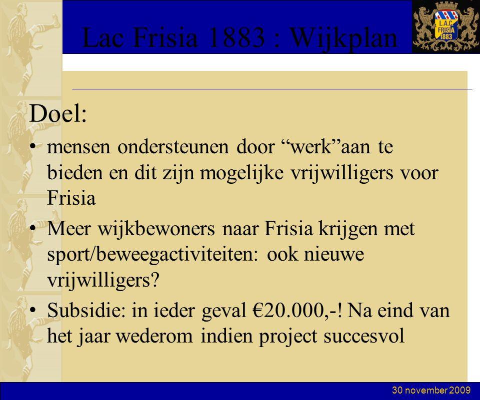 30 november 2009 Lac Frisia 1883 : Wijkplan Doel: mensen ondersteunen door werk aan te bieden en dit zijn mogelijke vrijwilligers voor Frisia Meer wijkbewoners naar Frisia krijgen met sport/beweegactiviteiten: ook nieuwe vrijwilligers.