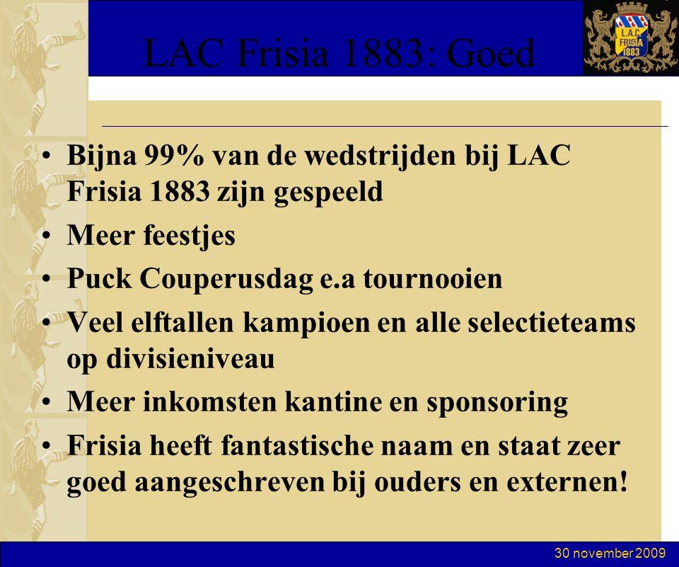 30 november 2009 LAC Frisia 1883: Goed Bijna 99% van de wedstrijden bij LAC Frisia 1883 zijn gespeeld Meer feestjes Puck Couperusdag e.a tournooien Veel elftallen kampioen en alle selectieteams op divisieniveau Meer inkomsten kantine en sponsoring Frisia heeft fantastische naam en staat zeer goed aangeschreven bij ouders en externen!