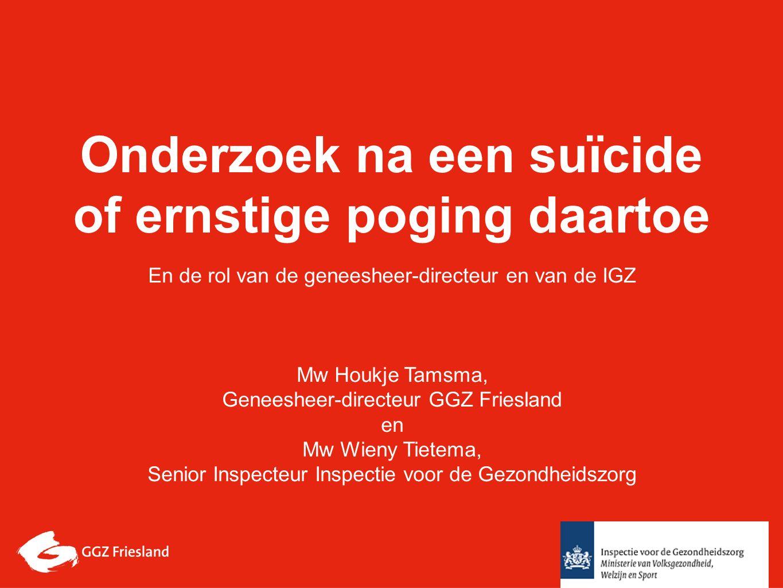 Onderzoek na een suïcide of ernstige poging daartoe En de rol van de geneesheer-directeur en van de IGZ Mw Houkje Tamsma, Geneesheer-directeur GGZ Friesland en Mw Wieny Tietema, Senior Inspecteur Inspectie voor de Gezondheidszorg