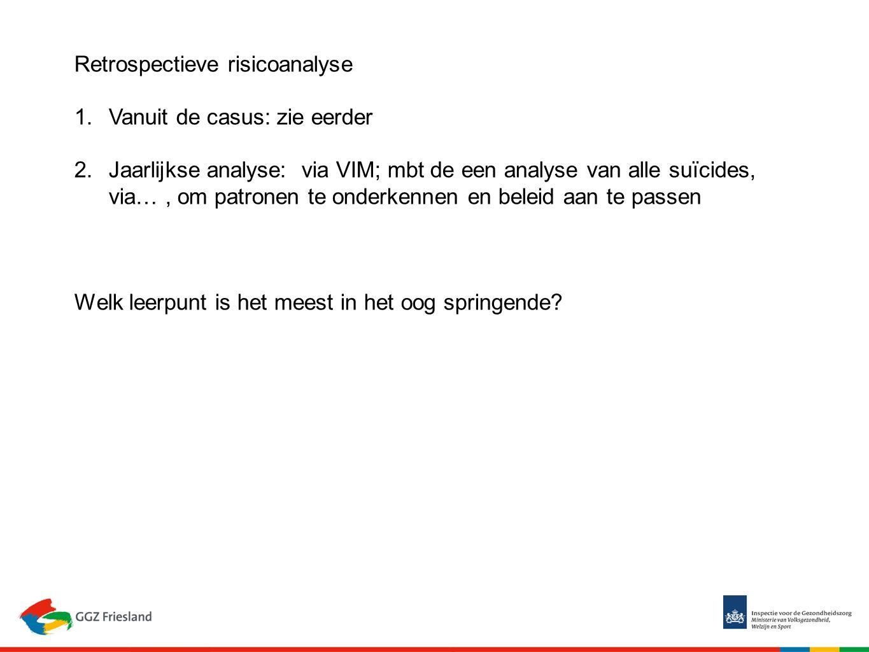 Retrospectieve risicoanalyse 1.Vanuit de casus: zie eerder 2.Jaarlijkse analyse: via VIM; mbt de een analyse van alle suïcides, via…, om patronen te onderkennen en beleid aan te passen Welk leerpunt is het meest in het oog springende?