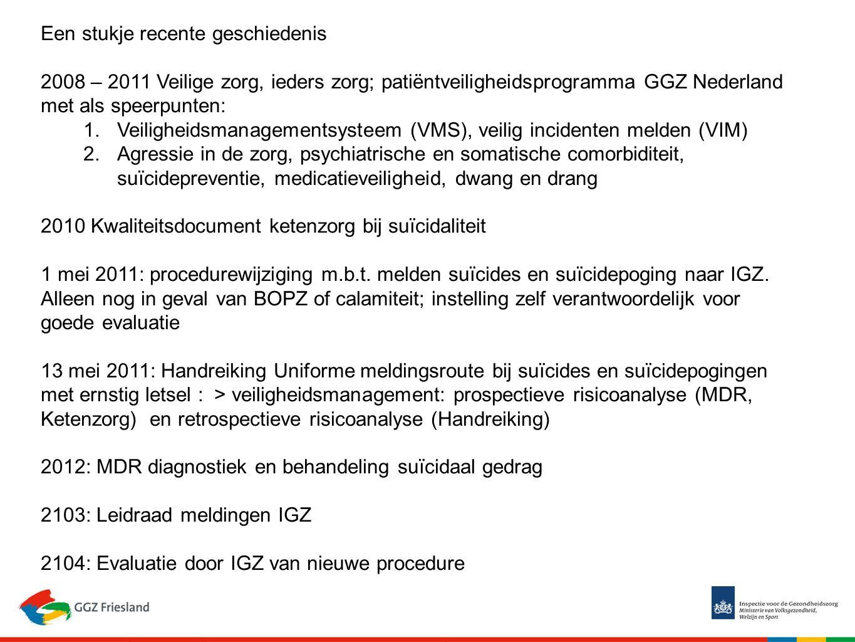 Een stukje recente geschiedenis 2008 – 2011 Veilige zorg, ieders zorg; patiëntveiligheidsprogramma GGZ Nederland met als speerpunten: 1.Veiligheidsmanagementsysteem (VMS), veilig incidenten melden (VIM) 2.Agressie in de zorg, psychiatrische en somatische comorbiditeit, suïcidepreventie, medicatieveiligheid, dwang en drang 2010 Kwaliteitsdocument ketenzorg bij suïcidaliteit 1 mei 2011: procedurewijziging m.b.t.