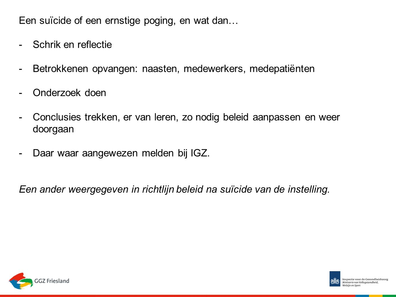 Een suïcide of een ernstige poging, en wat dan… -Schrik en reflectie -Betrokkenen opvangen: naasten, medewerkers, medepatiënten -Onderzoek doen -Conclusies trekken, er van leren, zo nodig beleid aanpassen en weer doorgaan -Daar waar aangewezen melden bij IGZ.