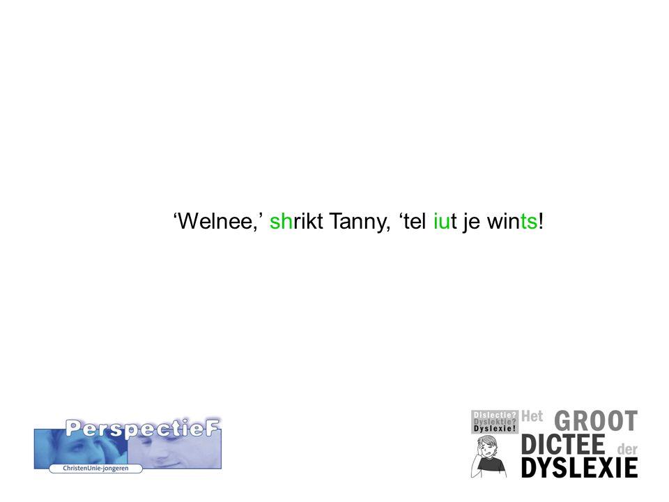 'Welnee,' shrikt Tanny, 'tel iut je wints!