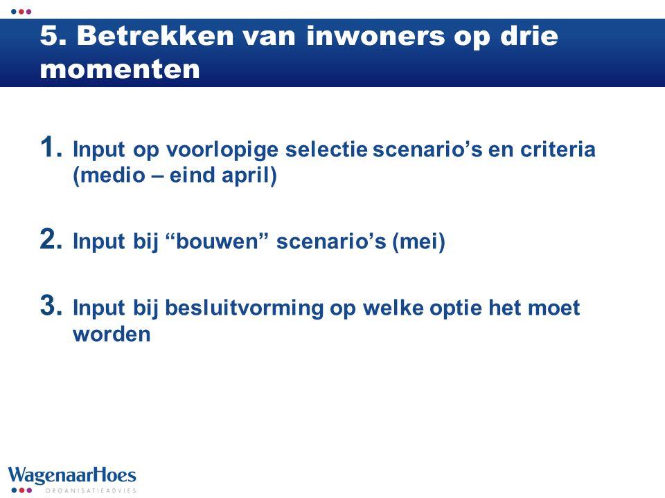 """5. Betrekken van inwoners op drie momenten 1. Input op voorlopige selectie scenario's en criteria (medio – eind april) 2. Input bij """"bouwen"""" scenario'"""