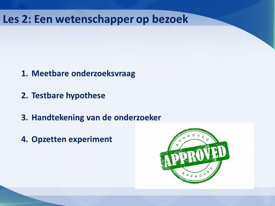 1.Meetbare onderzoeksvraag 2.Testbare hypothese 3.Handtekening van de onderzoeker 4.Opzetten experiment Les 2: Een wetenschapper op bezoek