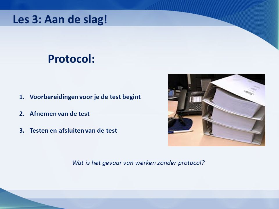 Protocol: 1.Voorbereidingen voor je de test begint 2.Afnemen van de test 3.Testen en afsluiten van de test Wat is het gevaar van werken zonder protoco