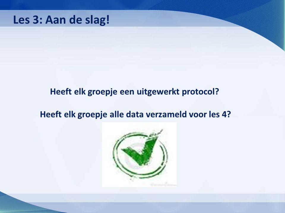 Heeft elk groepje een uitgewerkt protocol.Heeft elk groepje alle data verzameld voor les 4.