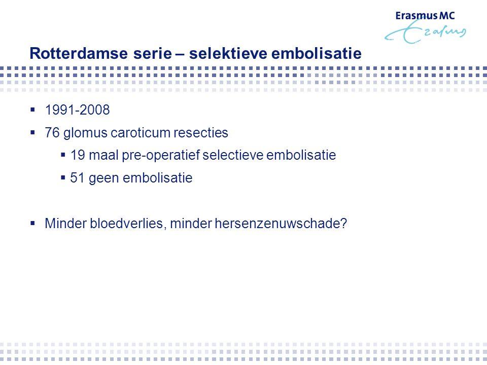 Rotterdamse serie – selektieve embolisatie  1991-2008  76 glomus caroticum resecties  19 maal pre-operatief selectieve embolisatie  51 geen embolisatie  Minder bloedverlies, minder hersenzenuwschade