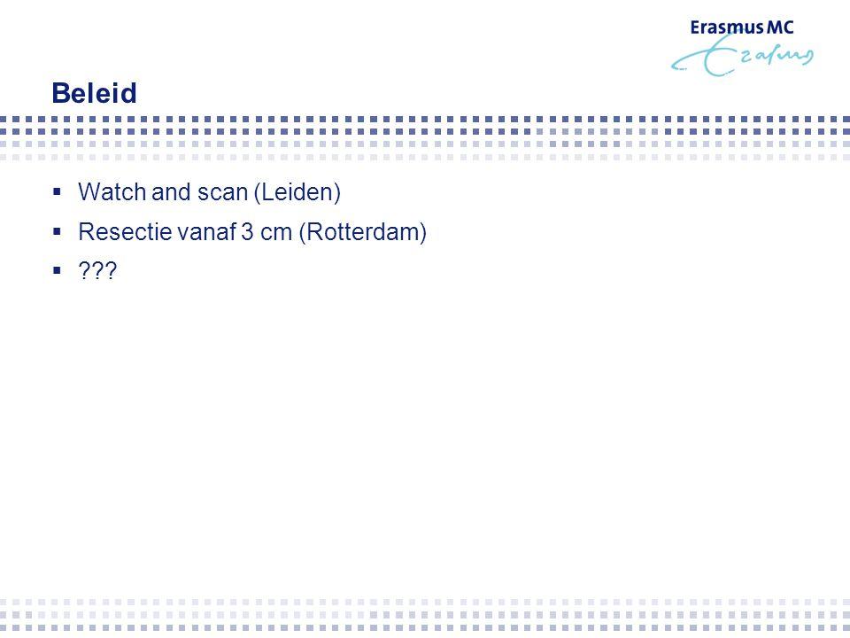 Beleid  Watch and scan (Leiden)  Resectie vanaf 3 cm (Rotterdam) 
