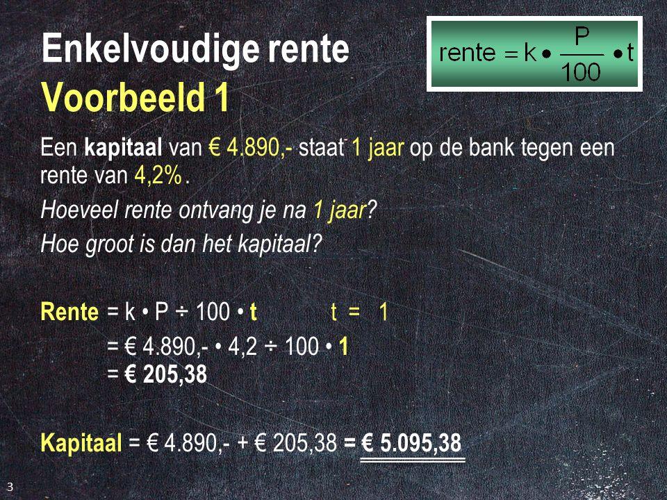 3 Enkelvoudige rente Voorbeeld 1 Een kapitaal van € 4.890,- staat 1 jaar op de bank tegen een rente van 4,2%.
