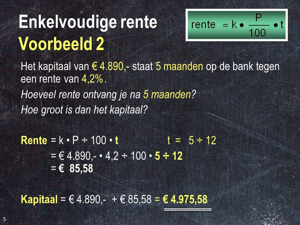 5 Enkelvoudige rente Voorbeeld 2 Het kapitaal van € 4.890,- staat 5 maanden op de bank tegen een rente van 4,2%.