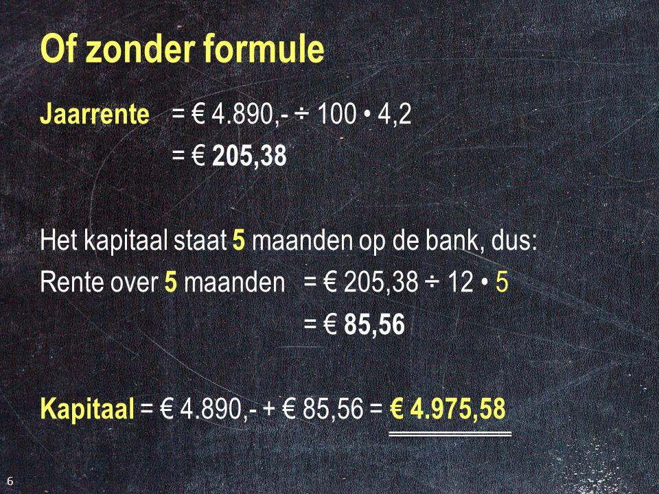 Jaarrente = € 4.890,- ÷ 100 4,2 = € 205,38 Het kapitaal staat 5 maanden op de bank, dus: Rente over 5 maanden= € 205,38 ÷ 12 5 = € 85,56 Kapitaal = € 4.890,- + € 85,56 = € 4.975,58 6