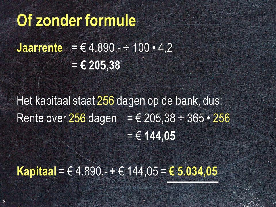 Jaarrente = € 4.890,- ÷ 100 4,2 = € 205,38 Het kapitaal staat 256 dagen op de bank, dus: Rente over 256 dagen= € 205,38 ÷ 365 256 = € 144,05 Kapitaal = € 4.890,- + € 144,05 = € 5.034,05 8
