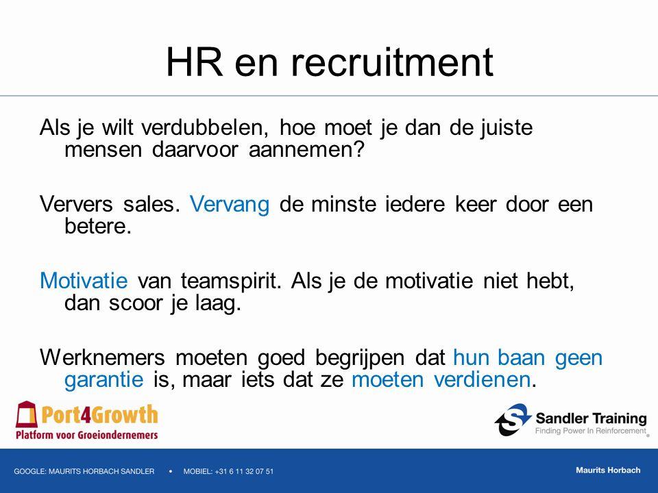 HR en recruitment Als je wilt verdubbelen, hoe moet je dan de juiste mensen daarvoor aannemen? Ververs sales. Vervang de minste iedere keer door een b
