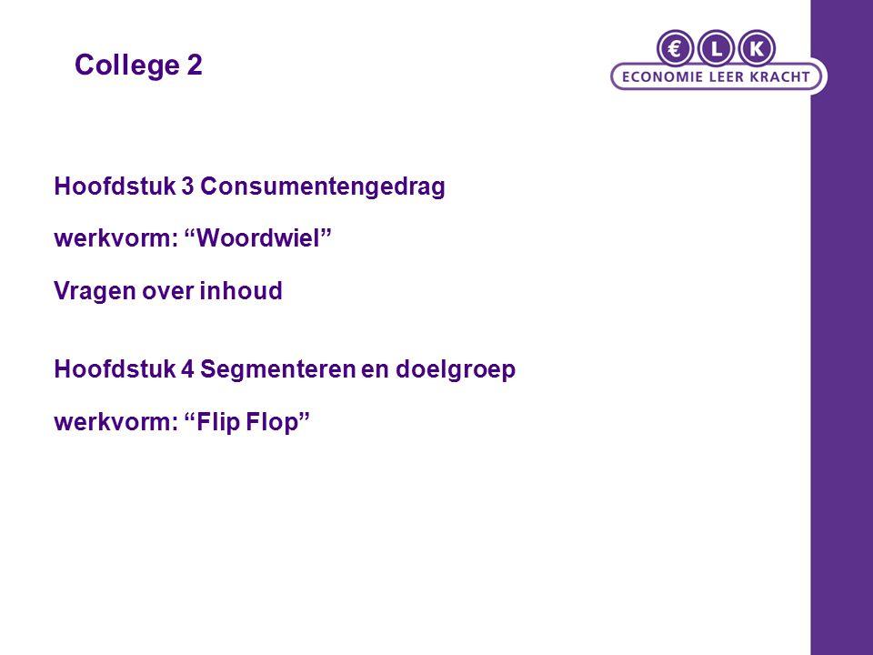 College 2 Hoofdstuk 3 Consumentengedrag werkvorm: Woordwiel Vragen over inhoud Hoofdstuk 4 Segmenteren en doelgroep werkvorm: Flip Flop