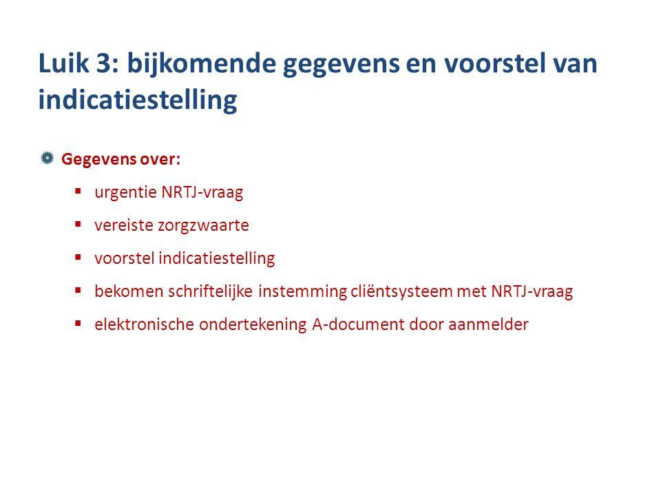Gegevens over:  urgentie NRTJ-vraag  vereiste zorgzwaarte  voorstel indicatiestelling  bekomen schriftelijke instemming cliëntsysteem met NRTJ-vraag  elektronische ondertekening A-document door aanmelder Luik 3: bijkomende gegevens en voorstel van indicatiestelling