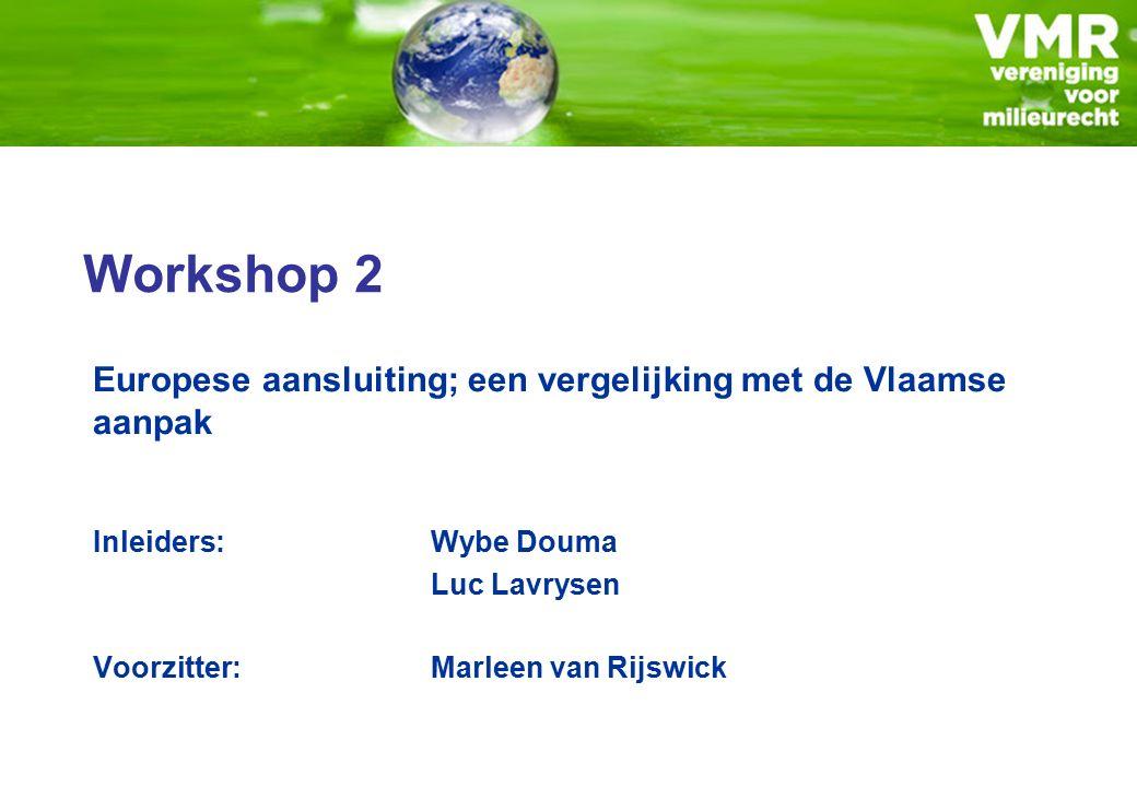 Workshop 2 Europese aansluiting; een vergelijking met de Vlaamse aanpak Inleiders:Wybe Douma Luc Lavrysen Voorzitter: Marleen van Rijswick