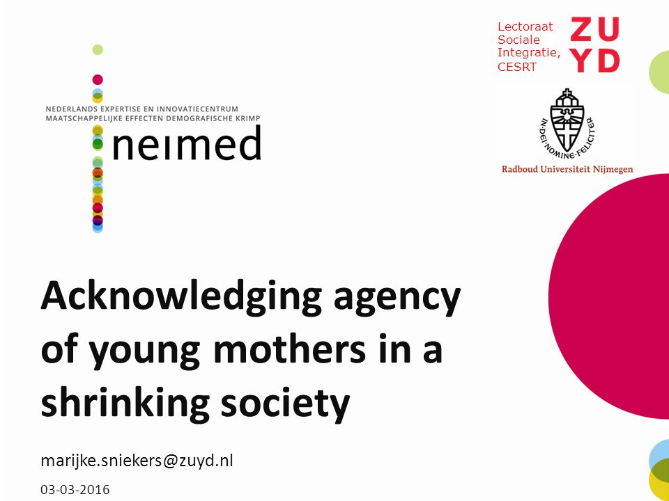 Acknowledging agency of young mothers in a shrinking society marijke.sniekers@zuyd.nl 03-03-2016 Lectoraat Sociale Integratie, CESRT
