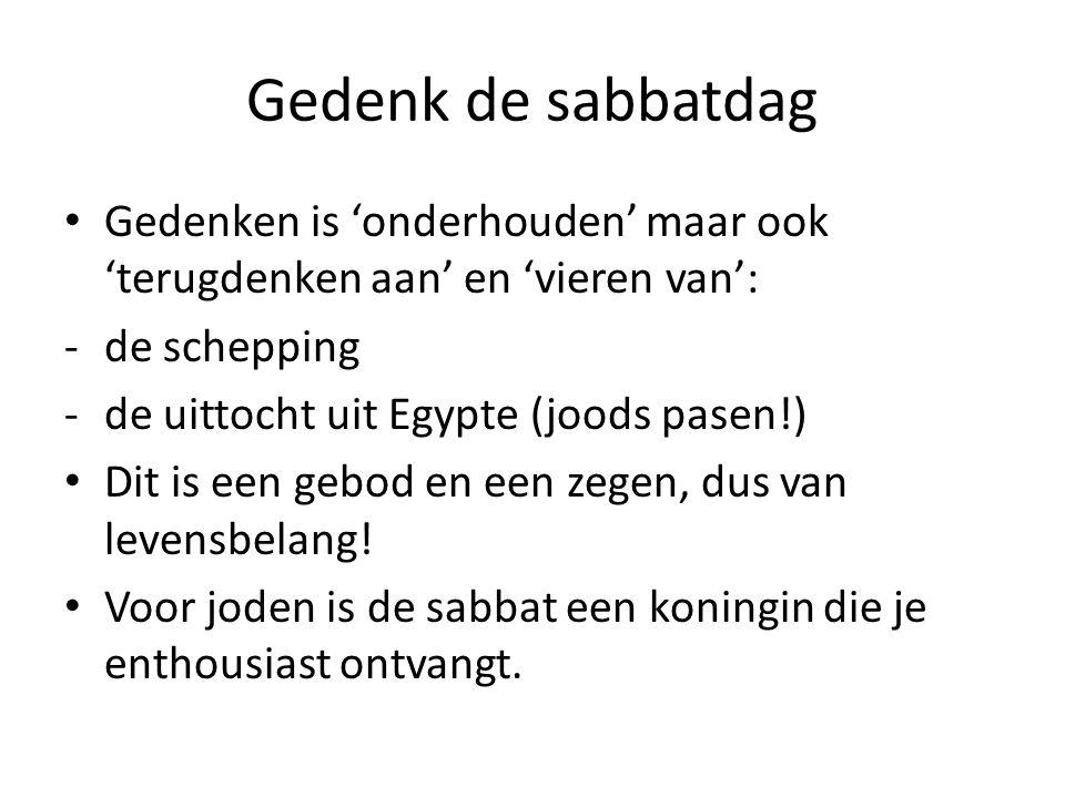 Gedenk de sabbatdag Gedenken is 'onderhouden' maar ook 'terugdenken aan' en 'vieren van': -de schepping -de uittocht uit Egypte (joods pasen!) Dit is een gebod en een zegen, dus van levensbelang.