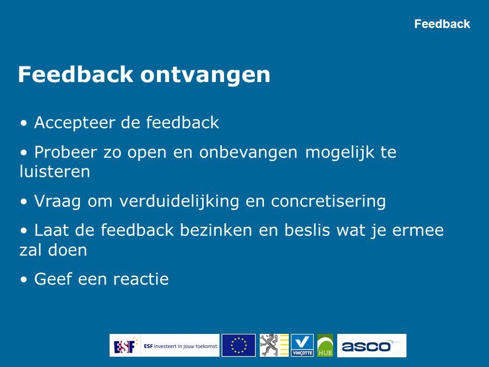 Feedback ontvangen Accepteer de feedback Probeer zo open en onbevangen mogelijk te luisteren Vraag om verduidelijking en concretisering Laat de feedback bezinken en beslis wat je ermee zal doen Geef een reactie Feedback