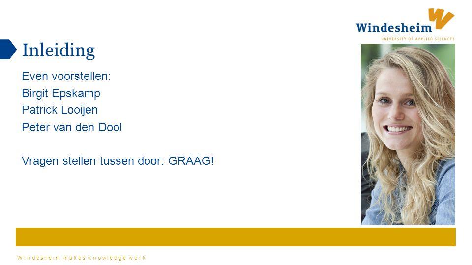 Windesheim makes knowledge work Even voorstellen: Birgit Epskamp Patrick Looijen Peter van den Dool Vragen stellen tussen door: GRAAG.