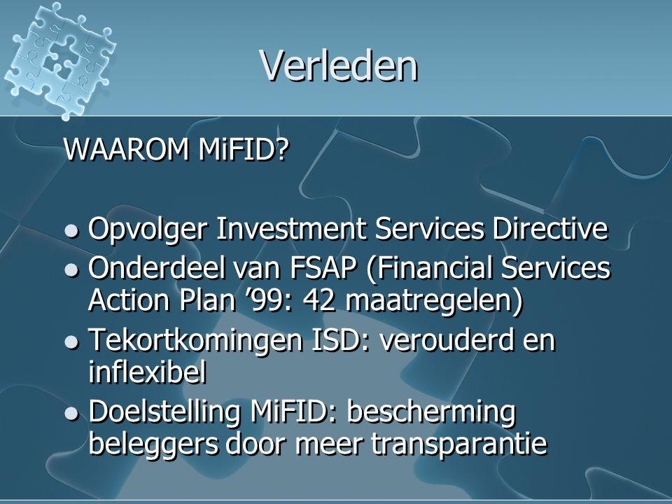 Verleden WAAROM MiFID? Opvolger Investment Services Directive Onderdeel van FSAP (Financial Services Action Plan '99: 42 maatregelen) Tekortkomingen I