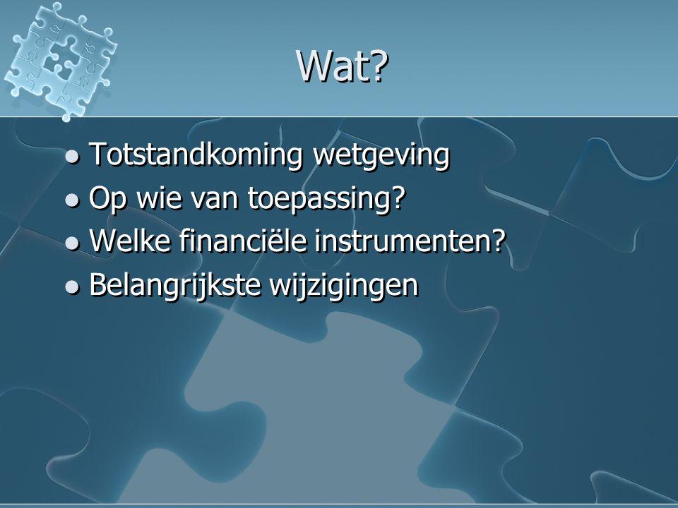 Wat? Totstandkoming wetgeving Op wie van toepassing? Welke financiële instrumenten? Belangrijkste wijzigingen Totstandkoming wetgeving Op wie van toep