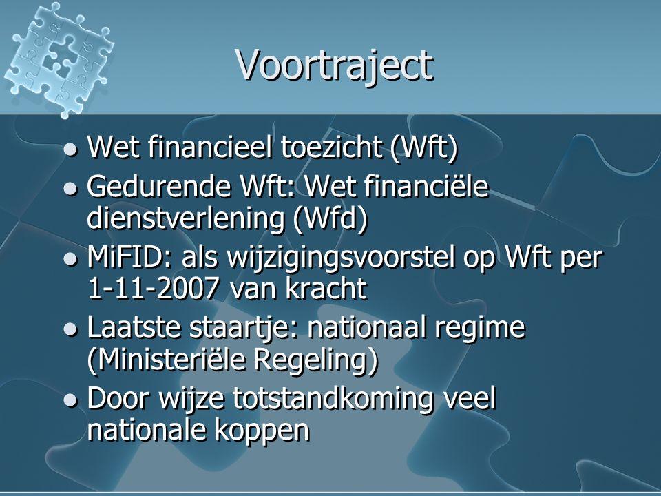 Voortraject Wet financieel toezicht (Wft) Gedurende Wft: Wet financiële dienstverlening (Wfd) MiFID: als wijzigingsvoorstel op Wft per 1-11-2007 van kracht Laatste staartje: nationaal regime (Ministeriële Regeling) Door wijze totstandkoming veel nationale koppen Wet financieel toezicht (Wft) Gedurende Wft: Wet financiële dienstverlening (Wfd) MiFID: als wijzigingsvoorstel op Wft per 1-11-2007 van kracht Laatste staartje: nationaal regime (Ministeriële Regeling) Door wijze totstandkoming veel nationale koppen