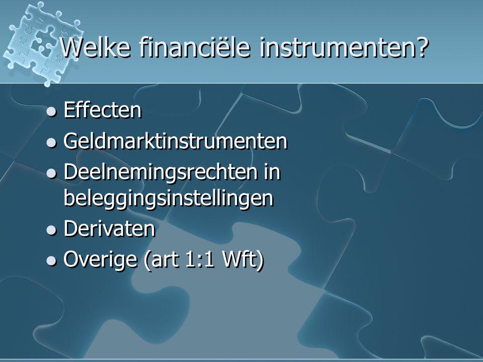 Welke financiële instrumenten? Effecten Geldmarktinstrumenten Deelnemingsrechten in beleggingsinstellingen Derivaten Overige (art 1:1 Wft) Effecten Ge
